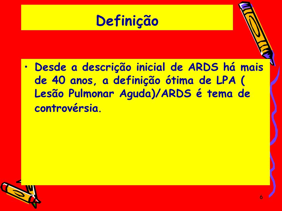 Definição Desde a descrição inicial de ARDS há mais de 40 anos, a definição ótima de LPA ( Lesão Pulmonar Aguda)/ARDS é tema de controvérsia. 6