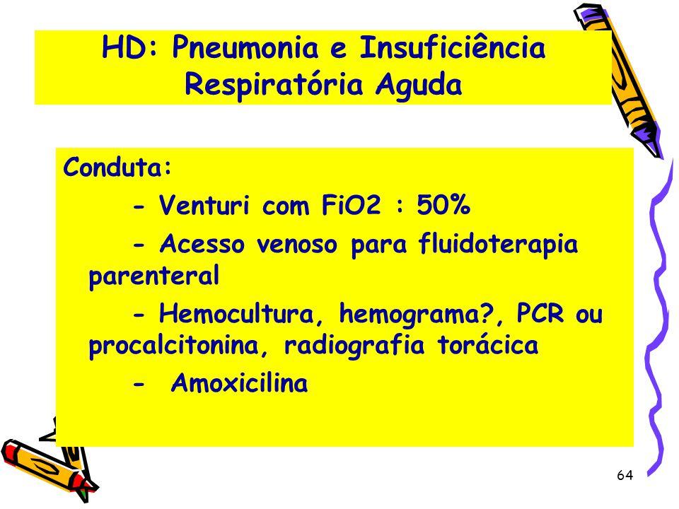 HD: Pneumonia e Insuficiência Respiratória Aguda Conduta: - Venturi com FiO2 : 50% - Acesso venoso para fluidoterapia parenteral - Hemocultura, hemogr