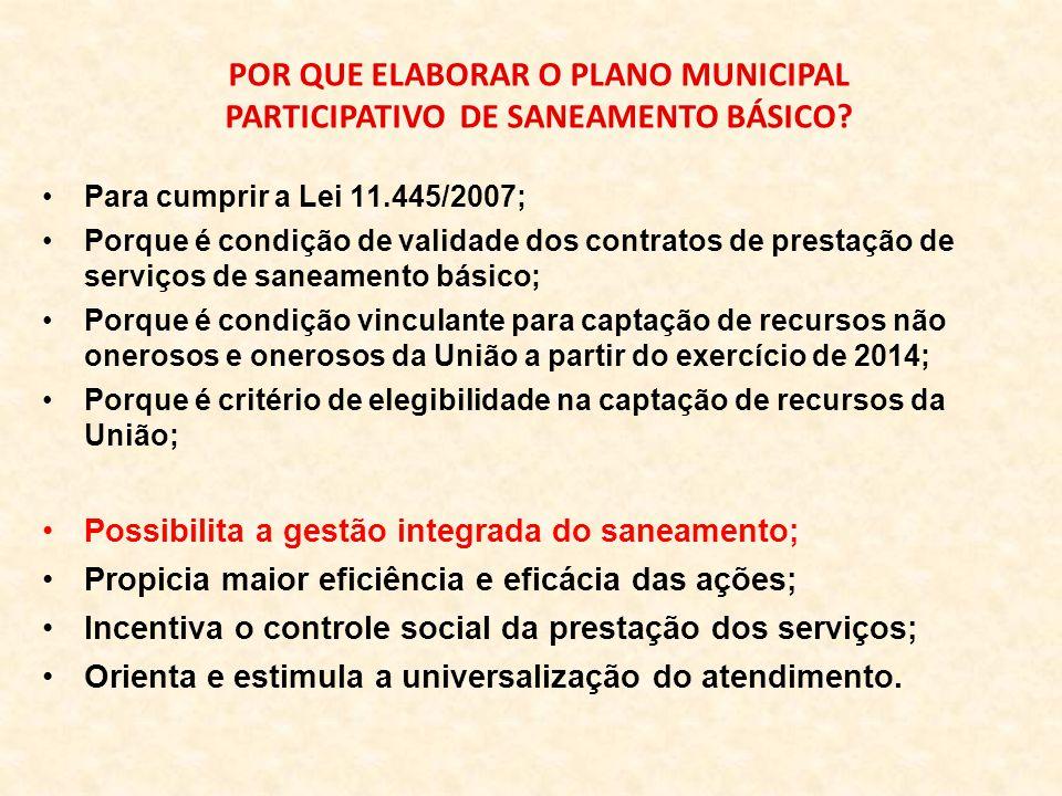Para cumprir a Lei 11.445/2007; Porque é condição de validade dos contratos de prestação de serviços de saneamento básico; Porque é condição vinculante para captação de recursos não onerosos e onerosos da União a partir do exercício de 2014; Porque é critério de elegibilidade na captação de recursos da União; Possibilita a gestão integrada do saneamento; Propicia maior eficiência e eficácia das ações; Incentiva o controle social da prestação dos serviços; Orienta e estimula a universalização do atendimento.