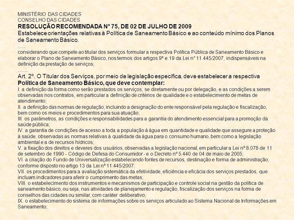 MINISTÉRIO DAS CIDADES CONSELHO DAS CIDADES RESOLUÇÃO RECOMENDADA N° 75, DE 02 DE JULHO DE 2009 Estabelece orientações relativas à Política de Saneamento Básico e ao conteúdo mínimo dos Planos de Saneamento Básico.......