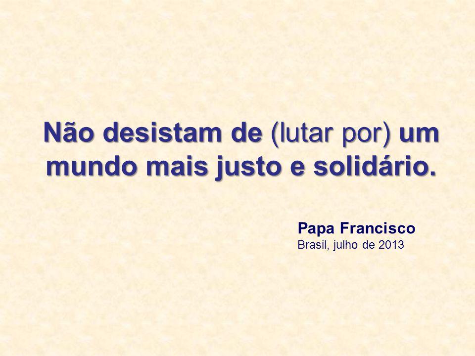 Não desistam de (lutar por) um mundo mais justo e solidário. Papa Francisco Brasil, julho de 2013