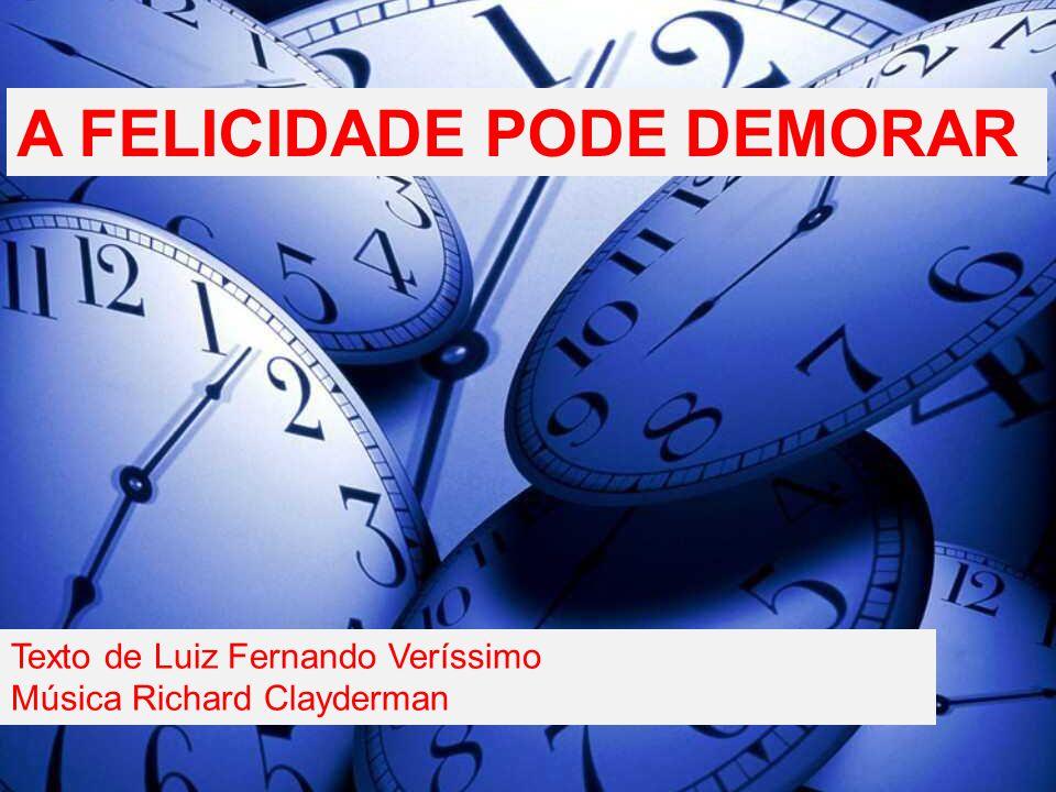 A FELICIDADE PODE DEMORAR Texto de Luiz Fernando Veríssimo Música Richard Clayderman