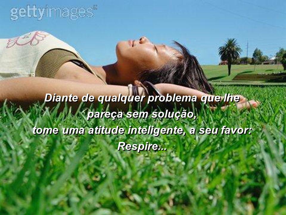 Diante de qualquer problema que lhe pareça sem solução, tome uma atitude inteligente, a seu favor: Respire...