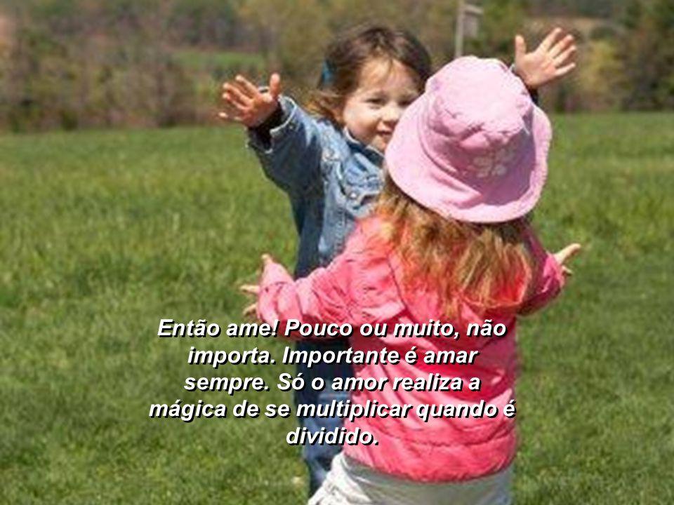 Seja flexível como as flores, como as borboletas... experimente todos os perfumes. Estenda a mão, ofereça a sua compreensão, o seu amor. Viemos a este