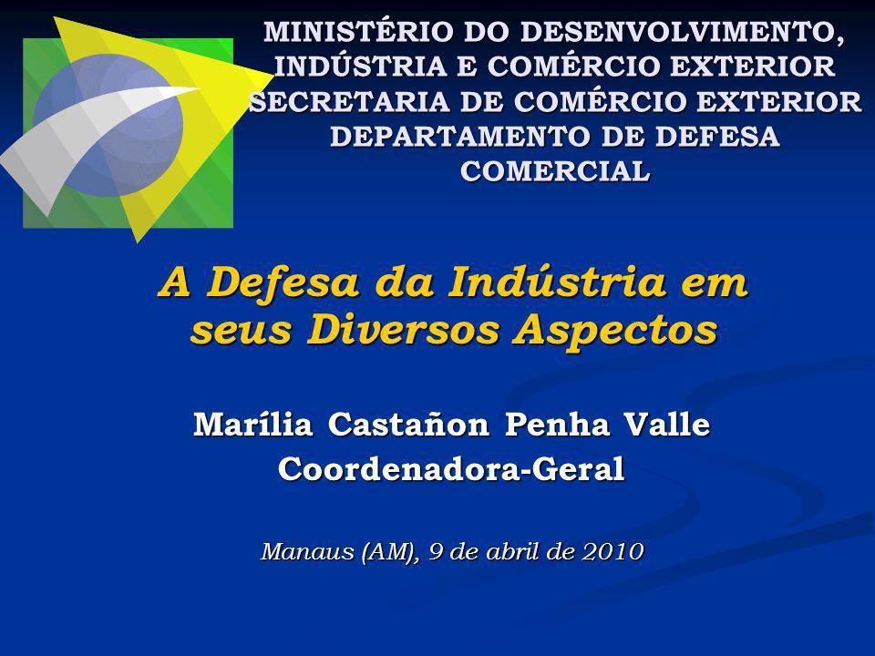 A Defesa da Indústria em seus Diversos Aspectos Marília Castañon Penha Valle Coordenadora-Geral Manaus (AM), 9 de abril de 2010 MINISTÉRIO DO DESENVOLVIMENTO, INDÚSTRIA E COMÉRCIO EXTERIOR SECRETARIA DE COMÉRCIO EXTERIOR DEPARTAMENTO DE DEFESA COMERCIAL
