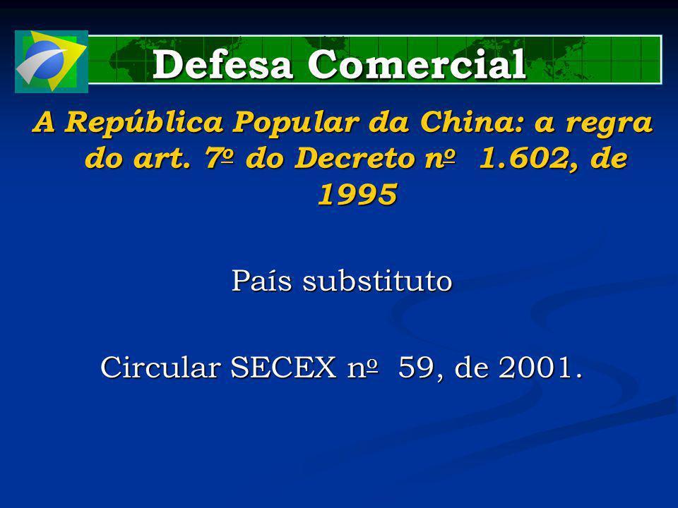 Defesa Comercial A República Popular da China: a regra do art. 7 o do Decreto n o 1.602, de 1995 País substituto Circular SECEX n o 59, de 2001.