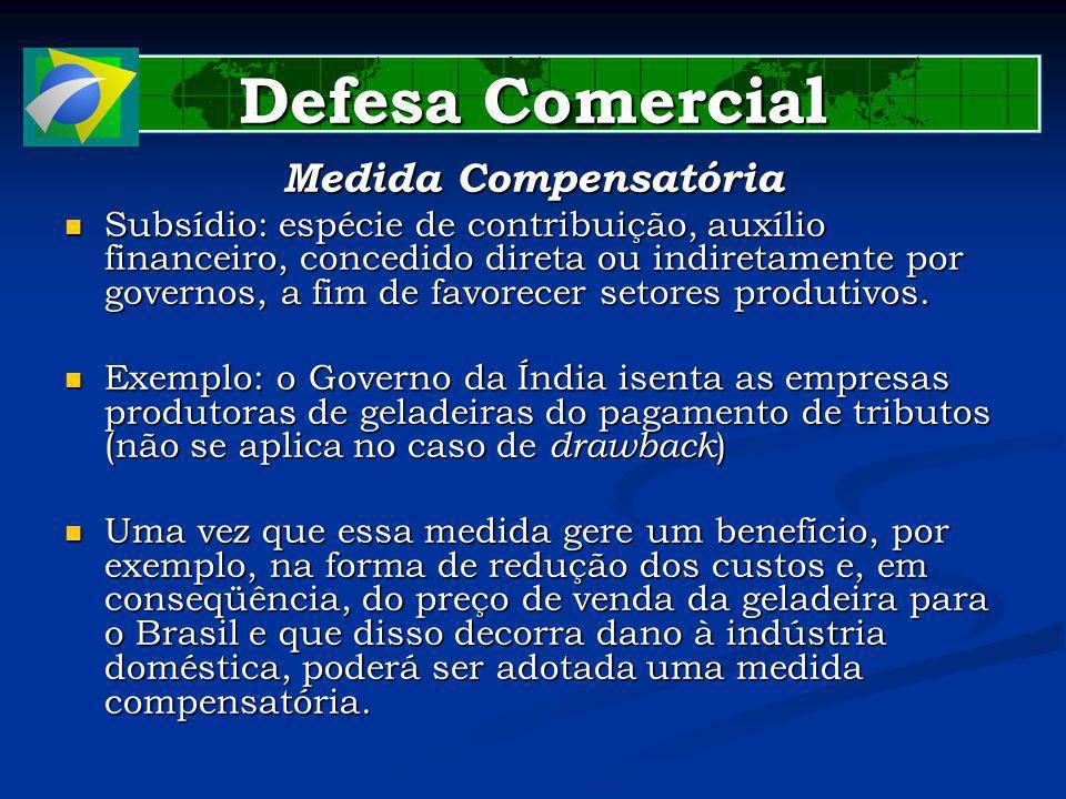 Defesa Comercial Medida Compensatória Subsídio: espécie de contribuição, auxílio financeiro, concedido direta ou indiretamente por governos, a fim de favorecer setores produtivos.