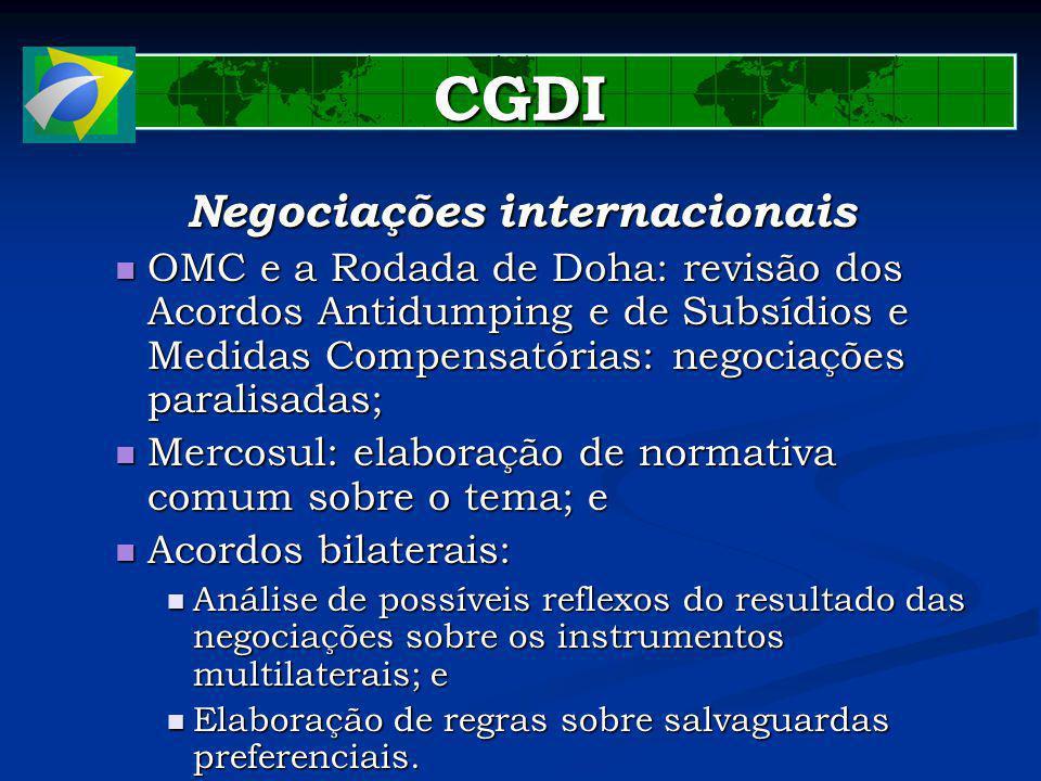 CGDI Negociações internacionais OMC e a Rodada de Doha: revisão dos Acordos Antidumping e de Subsídios e Medidas Compensatórias: negociações paralisadas; OMC e a Rodada de Doha: revisão dos Acordos Antidumping e de Subsídios e Medidas Compensatórias: negociações paralisadas; Mercosul: elaboração de normativa comum sobre o tema; e Mercosul: elaboração de normativa comum sobre o tema; e Acordos bilaterais: Acordos bilaterais: Análise de possíveis reflexos do resultado das negociações sobre os instrumentos multilaterais; e Análise de possíveis reflexos do resultado das negociações sobre os instrumentos multilaterais; e Elaboração de regras sobre salvaguardas preferenciais.