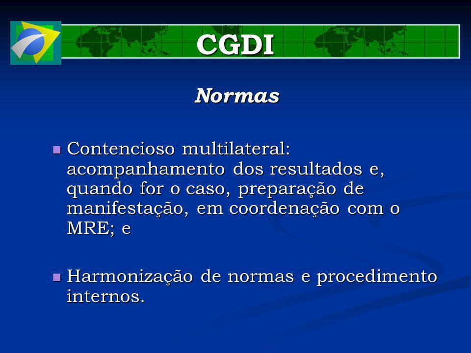 CGDI Normas Contencioso multilateral: acompanhamento dos resultados e, quando for o caso, preparação de manifestação, em coordenação com o MRE; e Contencioso multilateral: acompanhamento dos resultados e, quando for o caso, preparação de manifestação, em coordenação com o MRE; e Harmonização de normas e procedimento internos.