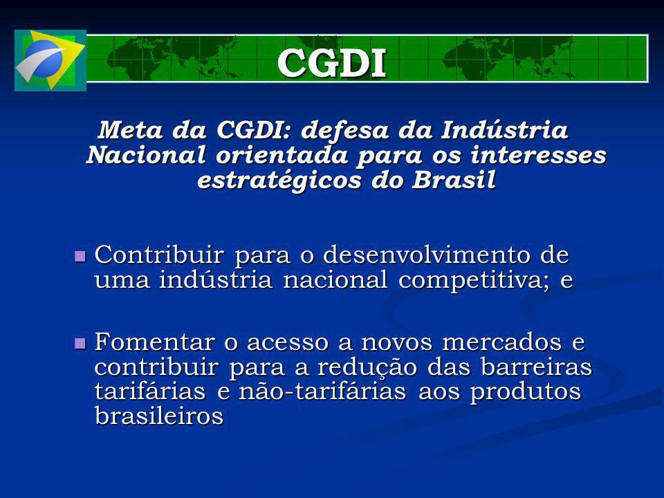 CGDI Meta da CGDI: defesa da Indústria Nacional orientada para os interesses estratégicos do Brasil Contribuir para o desenvolvimento de uma indústria nacional competitiva; e Contribuir para o desenvolvimento de uma indústria nacional competitiva; e Fomentar o acesso a novos mercados e contribuir para a redução das barreiras tarifárias e não-tarifárias aos produtos brasileiros Fomentar o acesso a novos mercados e contribuir para a redução das barreiras tarifárias e não-tarifárias aos produtos brasileiros