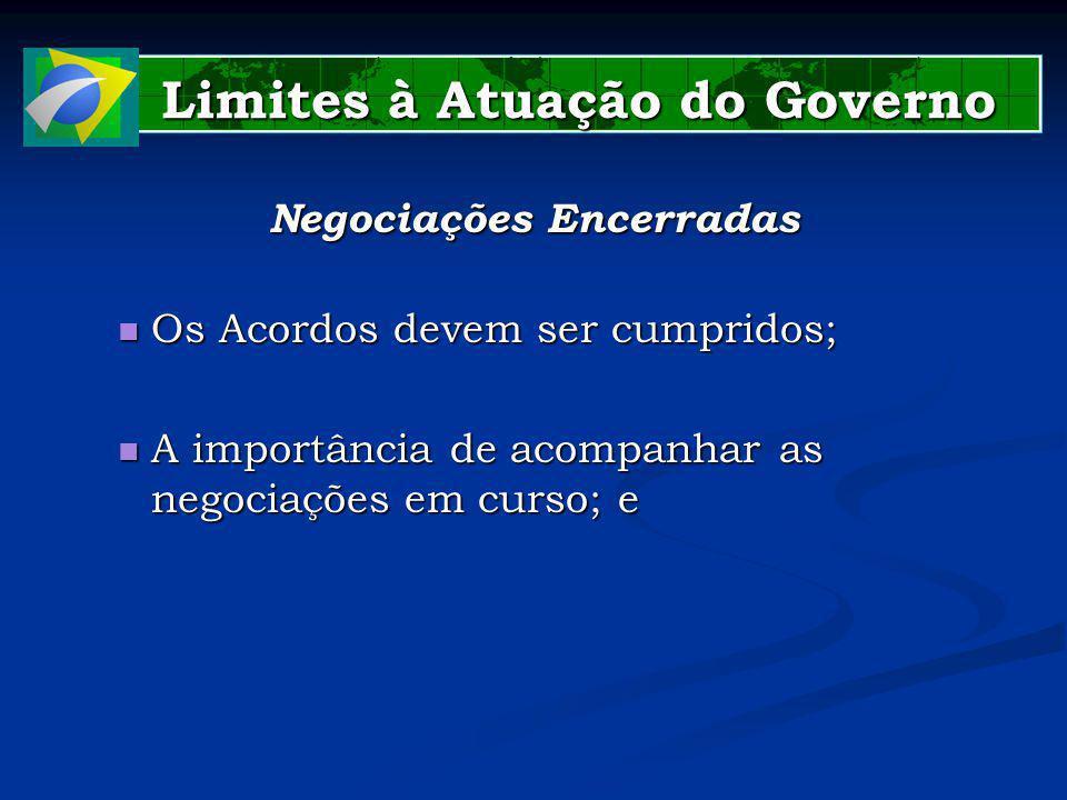 Limites à Atuação do Governo Limites à Atuação do Governo Negociações Encerradas Os Acordos devem ser cumpridos; Os Acordos devem ser cumpridos; A importância de acompanhar as negociações em curso; e A importância de acompanhar as negociações em curso; e