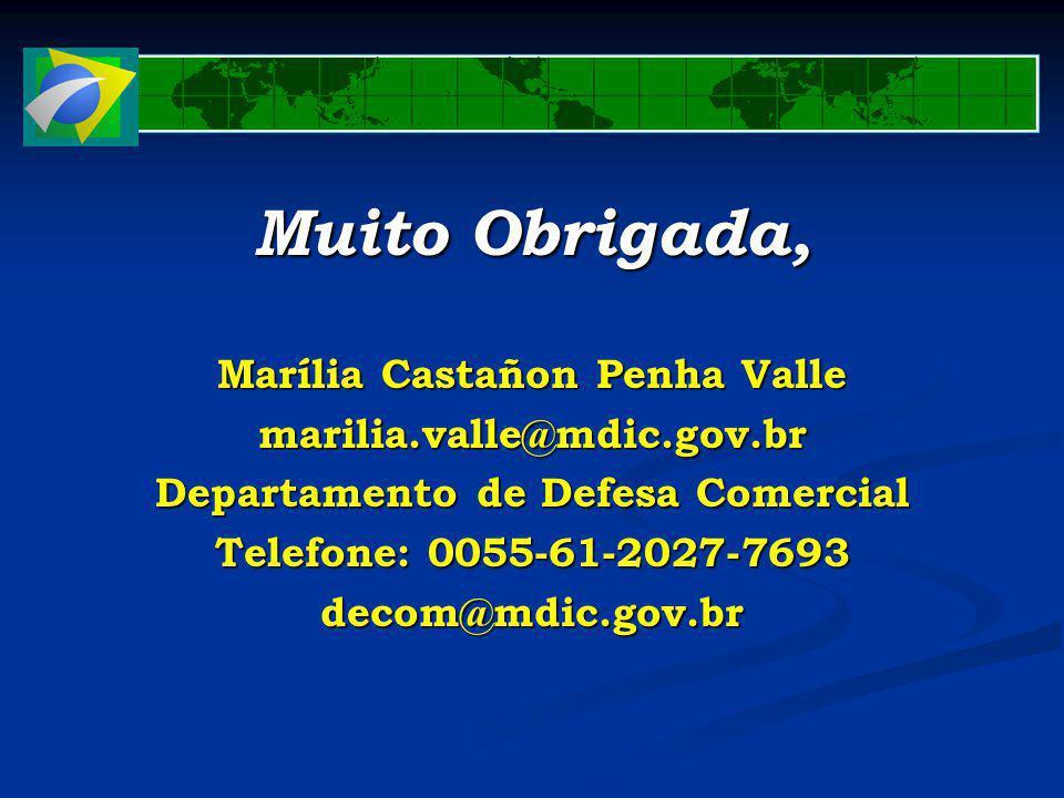 Muito Obrigada, Marília Castañon Penha Valle marilia.valle@mdic.gov.br Departamento de Defesa Comercial Telefone: 0055-61-2027-7693 decom@mdic.gov.br