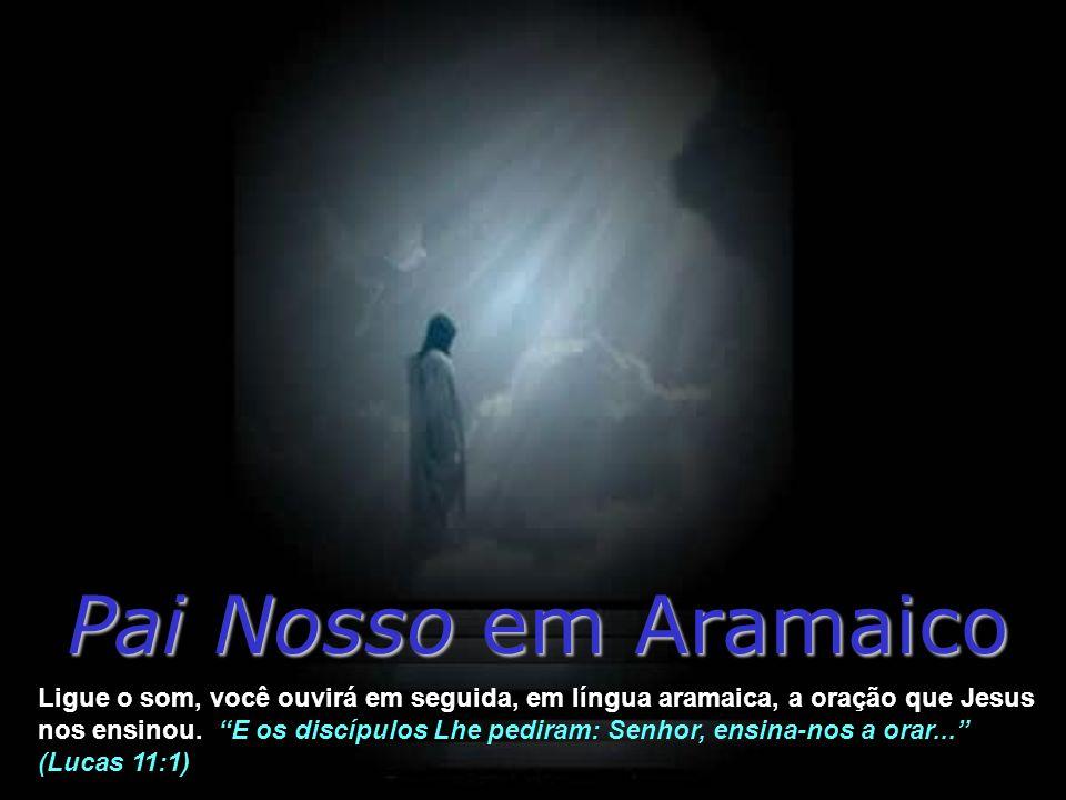 Pai Nosso em Aramaico Ligue o som, você ouvirá em seguida, em língua aramaica, a oração que Jesus nos ensinou.