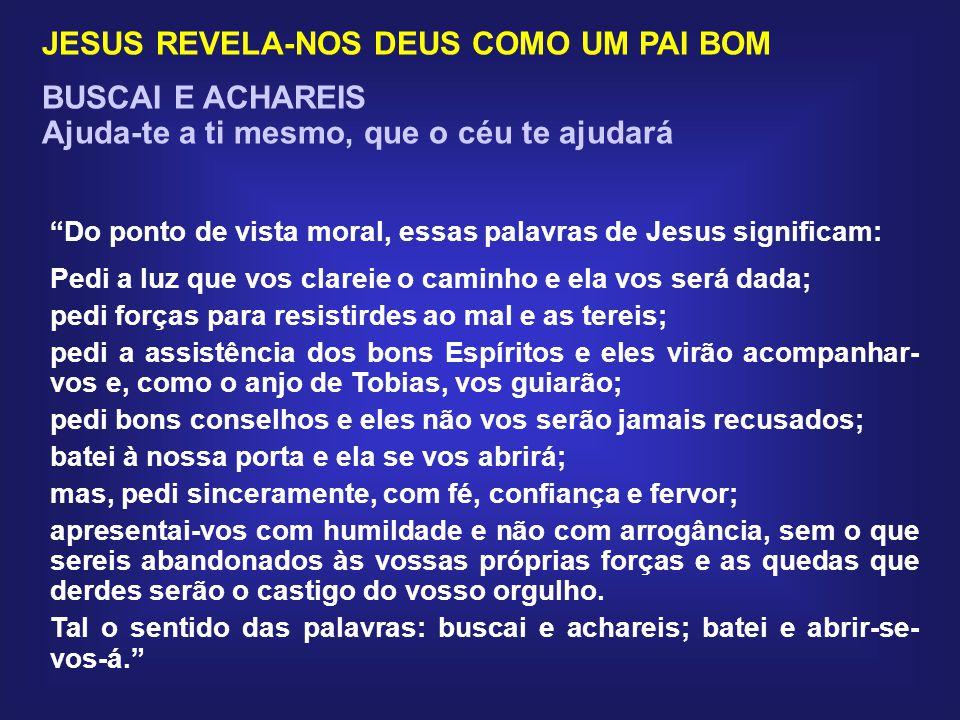 JESUS REVELA-NOS DEUS COMO UM PAI BOM BUSCAI E ACHAREIS Ajuda-te a ti mesmo, que o céu te ajudará Pedi e se vos dará; buscai e achareis; batei à porta