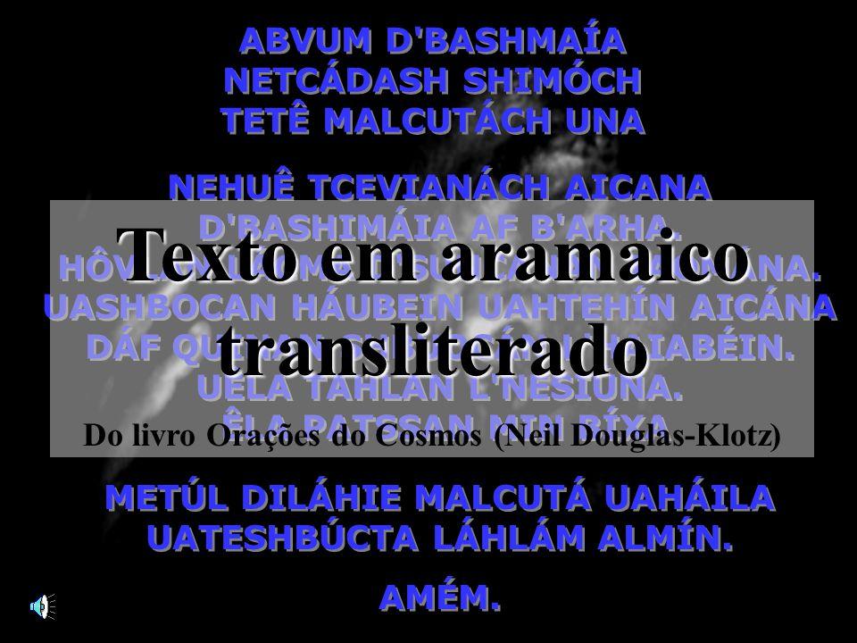 Pai Nosso em Aramaico Ligue o som, você ouvirá em seguida, em língua aramaica, a oração que Jesus nos ensinou. E os discípulos Lhe pediram: Senhor, en