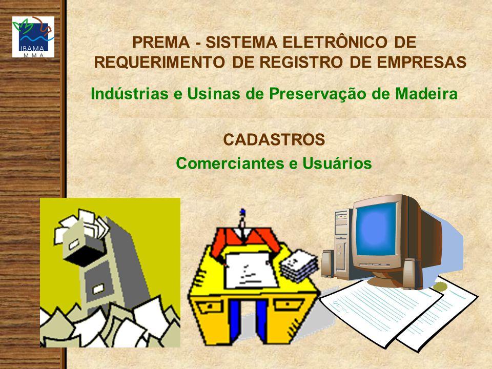 PREMA - SISTEMA ELETRÔNICO DE REQUERIMENTO DE REGISTRO DE EMPRESAS Indústrias e Usinas de Preservação de Madeira CADASTROS Comerciantes e Usuários