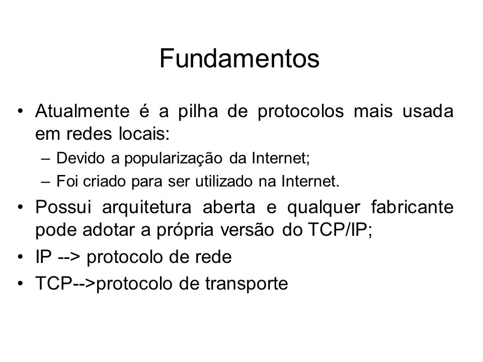 Fundamentos Atualmente é a pilha de protocolos mais usada em redes locais: –Devido a popularização da Internet; –Foi criado para ser utilizado na Internet.