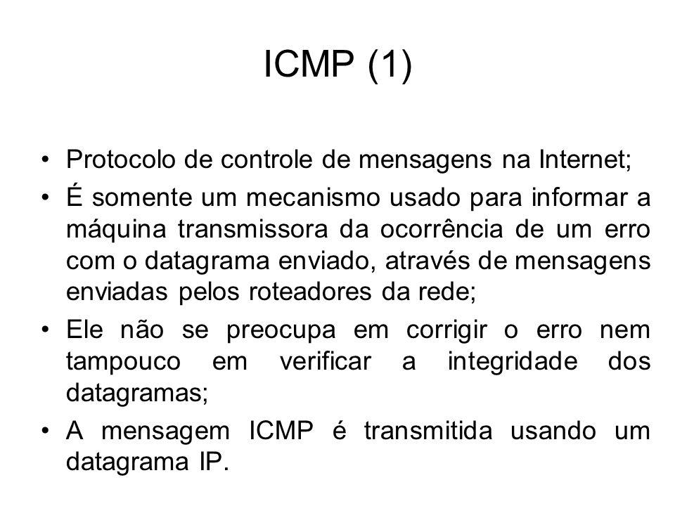 ICMP (1) Protocolo de controle de mensagens na Internet; É somente um mecanismo usado para informar a máquina transmissora da ocorrência de um erro com o datagrama enviado, através de mensagens enviadas pelos roteadores da rede; Ele não se preocupa em corrigir o erro nem tampouco em verificar a integridade dos datagramas; A mensagem ICMP é transmitida usando um datagrama IP.