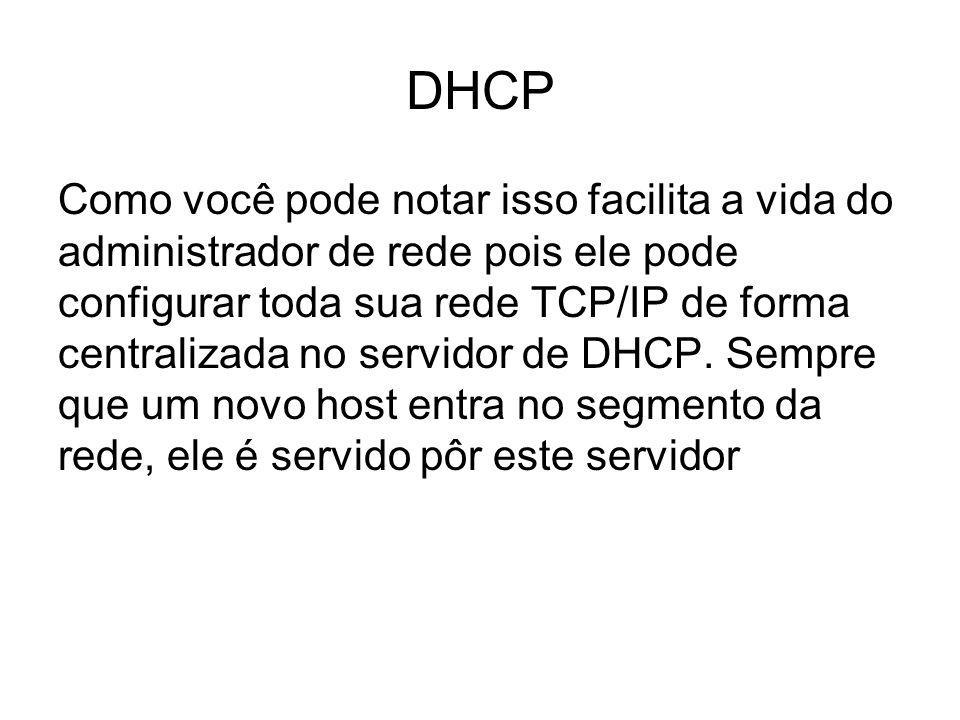 DHCP Como você pode notar isso facilita a vida do administrador de rede pois ele pode configurar toda sua rede TCP/IP de forma centralizada no servidor de DHCP.