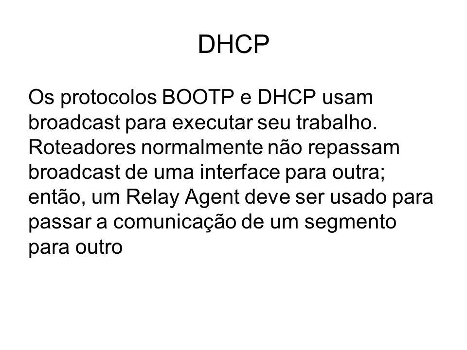 DHCP Os protocolos BOOTP e DHCP usam broadcast para executar seu trabalho. Roteadores normalmente não repassam broadcast de uma interface para outra;