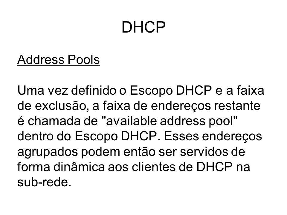 DHCP Address Pools Uma vez definido o Escopo DHCP e a faixa de exclusão, a faixa de endereços restante é chamada de available address pool dentro do Escopo DHCP.