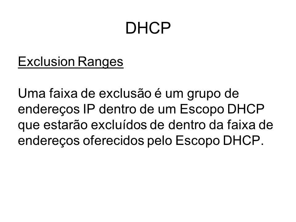 DHCP Exclusion Ranges Uma faixa de exclusão é um grupo de endereços IP dentro de um Escopo DHCP que estarão excluídos de dentro da faixa de endereços oferecidos pelo Escopo DHCP.