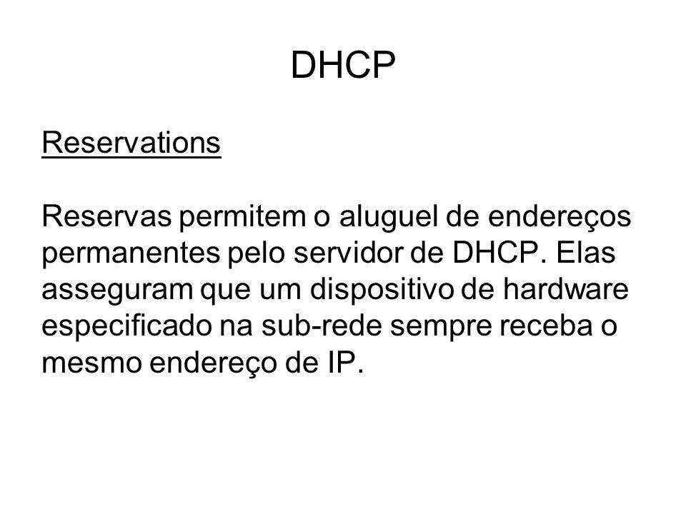 DHCP Reservations Reservas permitem o aluguel de endereços permanentes pelo servidor de DHCP. Elas asseguram que um dispositivo de hardware especifica
