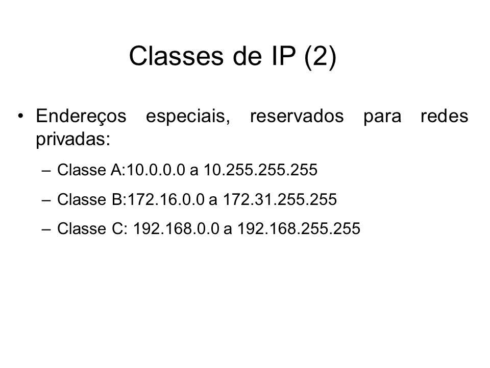 Endereços especiais, reservados para redes privadas: –Classe A:10.0.0.0 a 10.255.255.255 –Classe B:172.16.0.0 a 172.31.255.255 –Classe C: 192.168.0.0 a 192.168.255.255 Classes de IP (2)