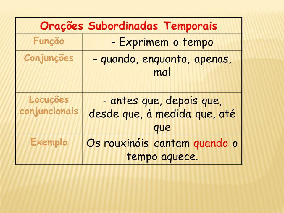 Orações Subordinadas Temporais Função - Exprimem o tempo Conjunções - quando, enquanto, apenas, mal Locuções conjuncionais - antes que, depois que, de