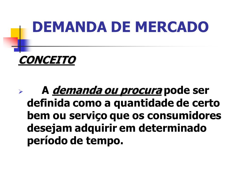 DEMANDA DE MERCADO CONCEITO demanda ou procura A demanda ou procura pode ser definida como a quantidade de certo bem ou serviço que os consumidores de