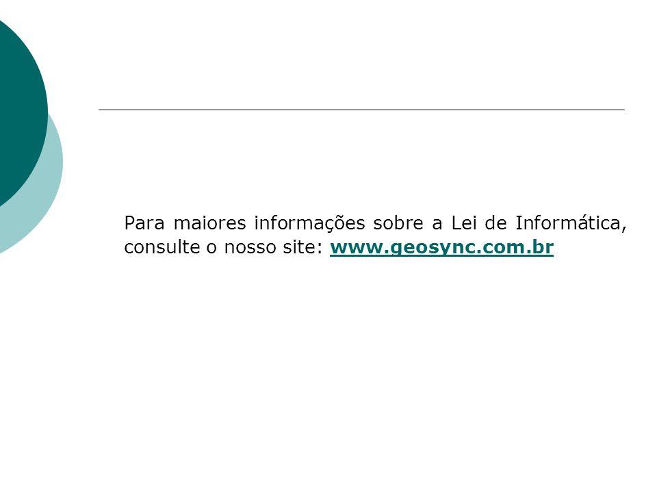 Para maiores informações sobre a Lei de Informática, consulte o nosso site: www.geosync.com.brwww.geosync.com.br