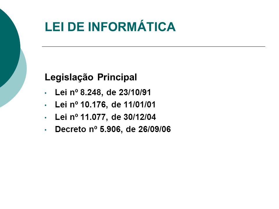 LEI DE INFORMÁTICA Legislação Principal Lei nº 8.248, de 23/10/91 Lei nº 10.176, de 11/01/01 Lei nº 11.077, de 30/12/04 Decreto nº 5.906, de 26/09/06