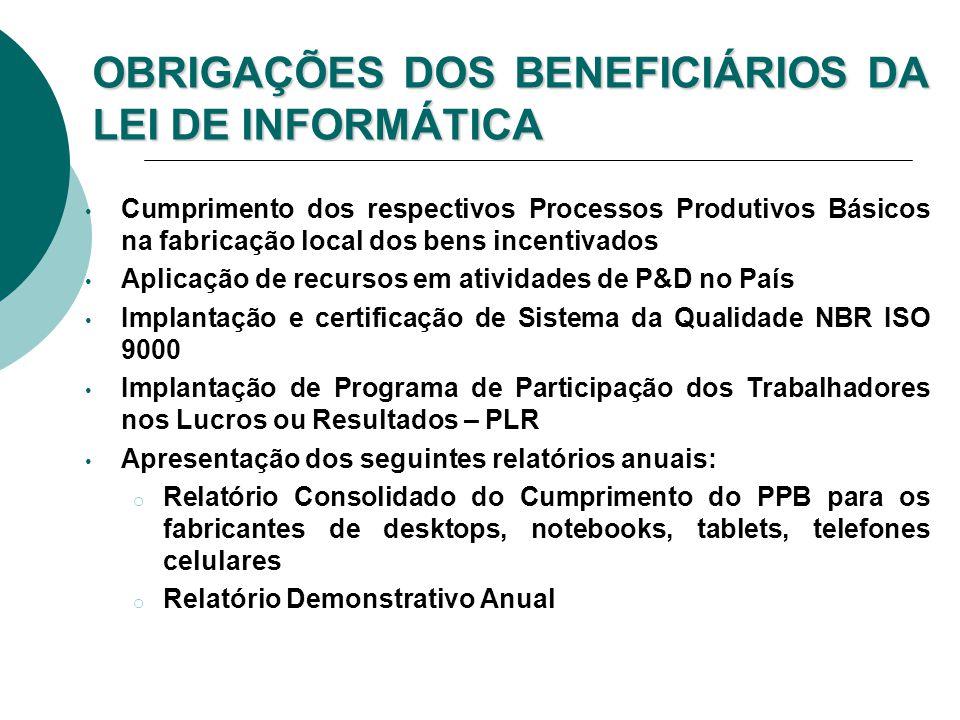 OBRIGAÇÕES DOS BENEFICIÁRIOS DA LEI DE INFORMÁTICA Cumprimento dos respectivos Processos Produtivos Básicos na fabricação local dos bens incentivados