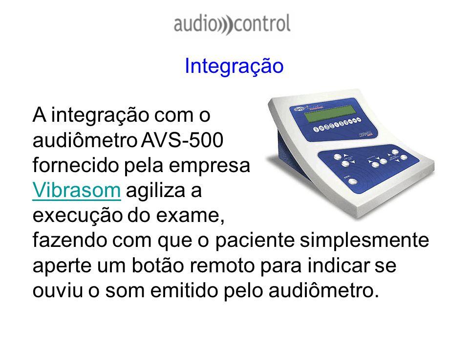 Integração A integração com o audiômetro AVS-500 fornecido pela empresa Vibrasom agiliza a execução do exame, fazendo com que o paciente simplesmente