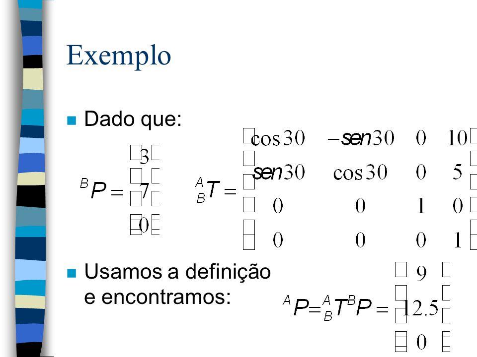 Exemplo Um frame {B} se encontra rotacionado com relação a um frame {A} por 30 graus (sobre o eixo z ), e transladado de 10 unidades no eixo x e 5 uni