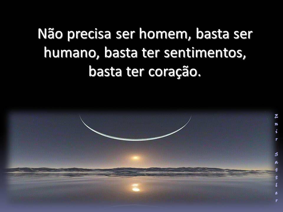 Não precisa ser homem, basta ser humano, basta ter sentimentos, basta ter coração.