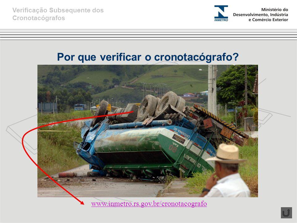 Por que verificar o cronotacógrafo? Verificação Subsequente dos Cronotacógrafos www.inmetro.rs.gov.br/cronotacografo