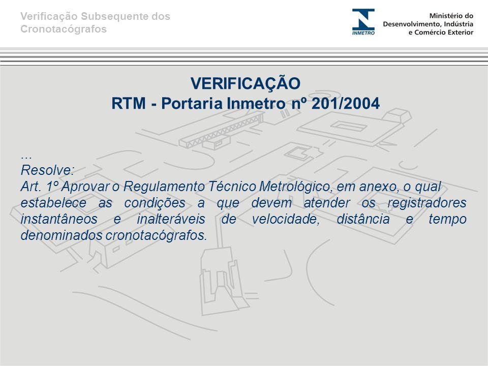 VERIFICAÇÃO RTM - Portaria Inmetro nº 201/2004... Resolve: Art. 1º Aprovar o Regulamento Técnico Metrológico, em anexo, o qual estabelece as condições