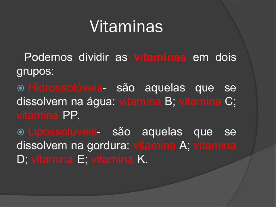 Vitaminas Podemos dividir as vitaminas em dois grupos: Hidrossolúveis- são aquelas que se dissolvem na água: vitamina B; vitamina C; vitamina PP. Lipo