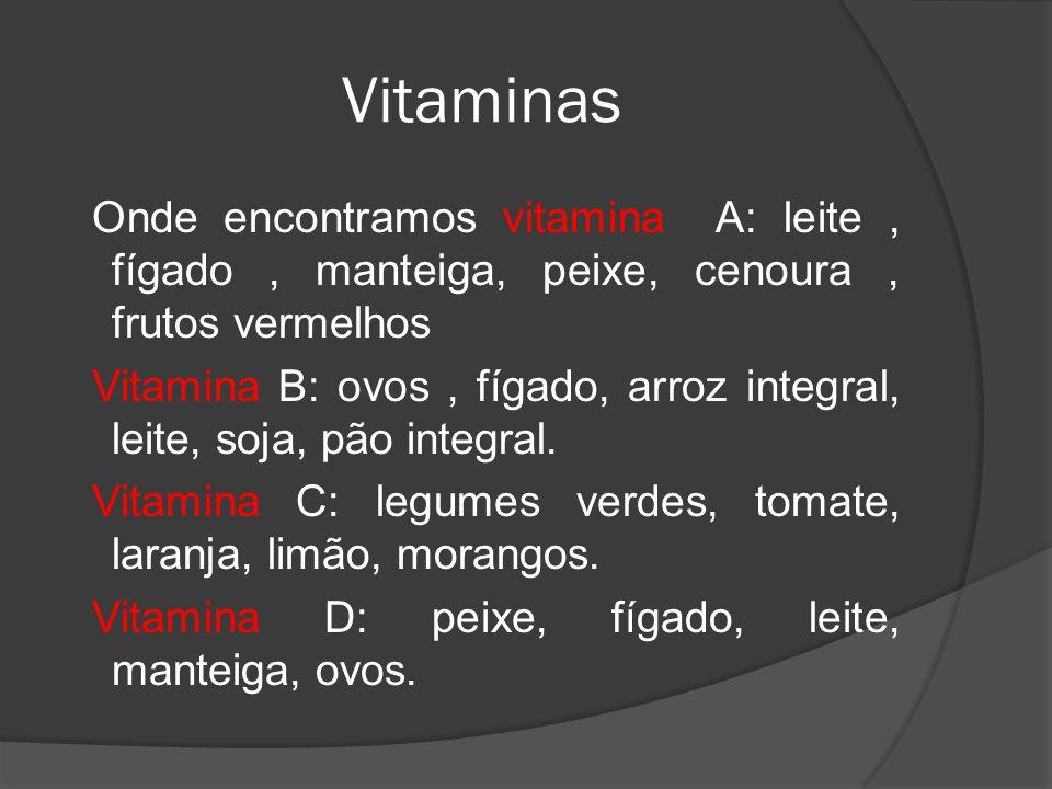 Vitaminas Onde encontramos vitamina A: leite, fígado, manteiga, peixe, cenoura, frutos vermelhos Vitamina B: ovos, fígado, arroz integral, leite, soja, pão integral.