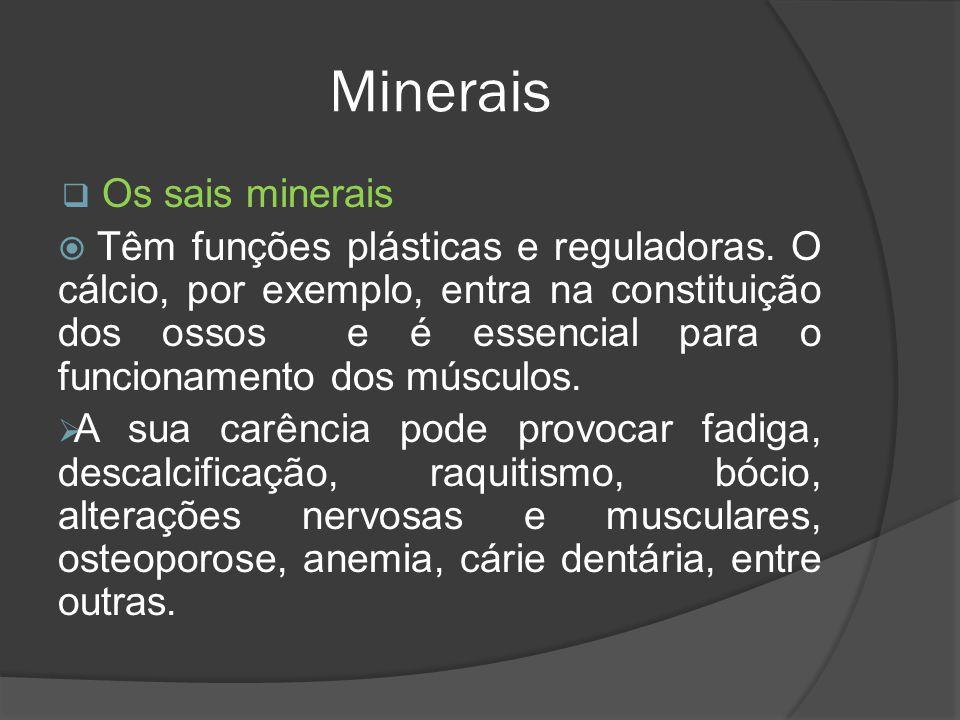 Minerais Os sais minerais Têm funções plásticas e reguladoras. O cálcio, por exemplo, entra na constituição dos ossos e é essencial para o funcionamen