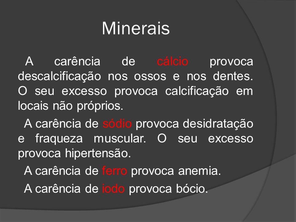 Minerais A carência de cálcio provoca descalcificação nos ossos e nos dentes. O seu excesso provoca calcificação em locais não próprios. A carência de
