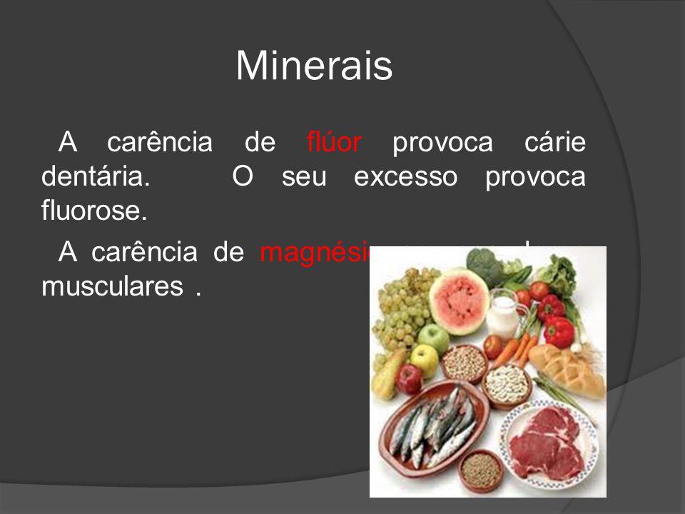 Minerais A carência de flúor provoca cárie dentária. O seu excesso provoca fluorose. A carência de magnésio provoca dores musculares.