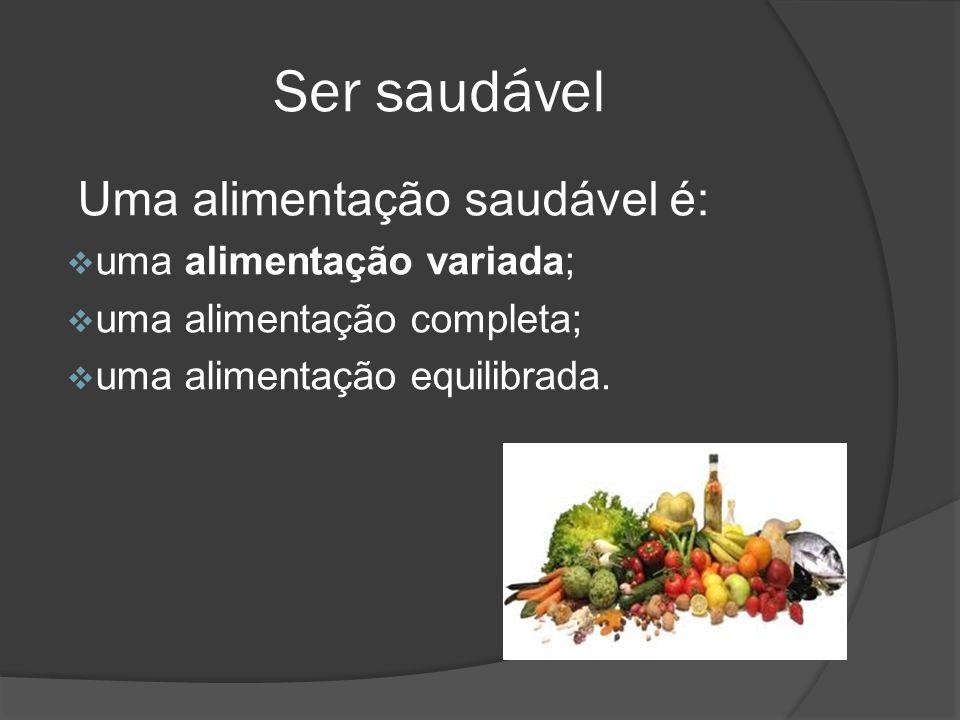 Ser saudável Uma alimentação saudável é: uma alimentação variada; uma alimentação completa; uma alimentação equilibrada.