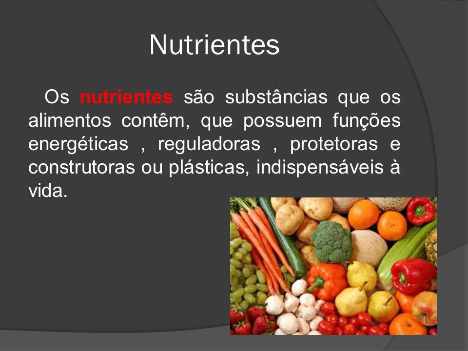Nutrientes Os nutrientes são substâncias que os alimentos contêm, que possuem funções energéticas, reguladoras, protetoras e construtoras ou plásticas, indispensáveis à vida.