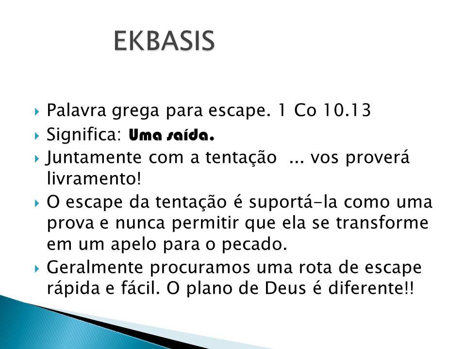 Palavra grega para escape. 1 Co 10.13 Significa: Uma saída. Juntamente com a tentação... vos proverá livramento! O escape da tentação é suportá-la com