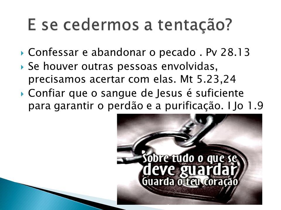 Confessar e abandonar o pecado. Pv 28.13 Se houver outras pessoas envolvidas, precisamos acertar com elas. Mt 5.23,24 Confiar que o sangue de Jesus é