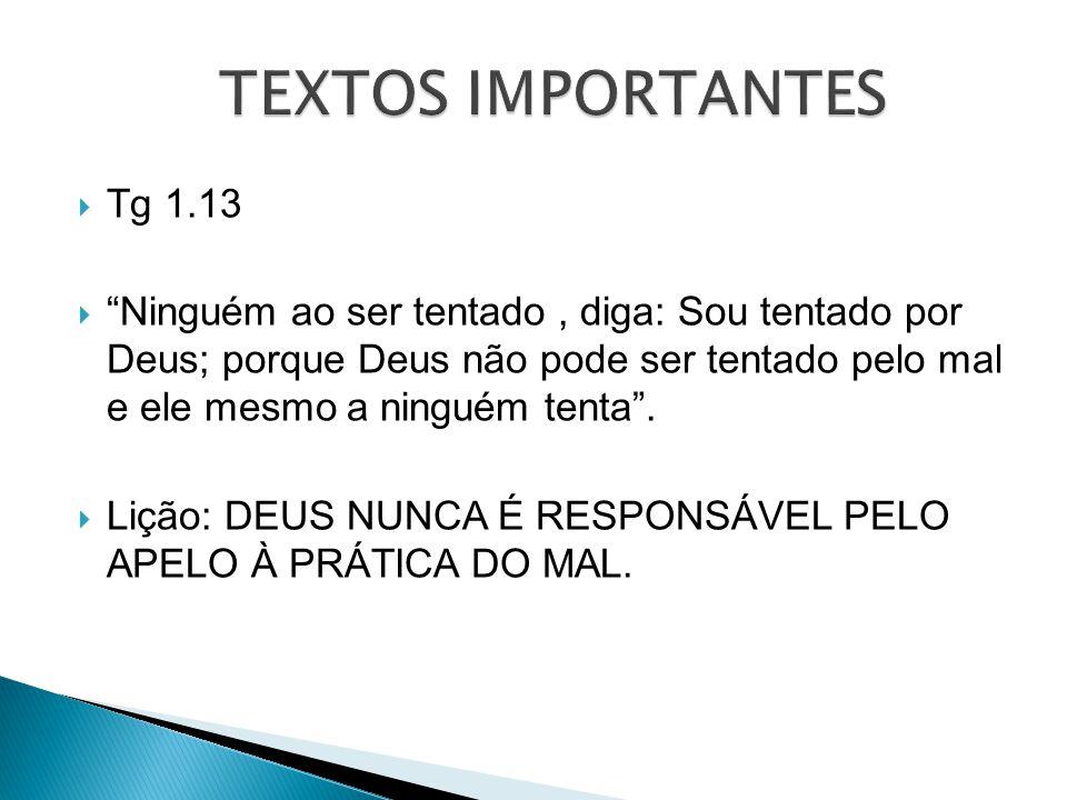 Tg 1.13 Ninguém ao ser tentado, diga: Sou tentado por Deus; porque Deus não pode ser tentado pelo mal e ele mesmo a ninguém tenta. Lição: DEUS NUNCA É