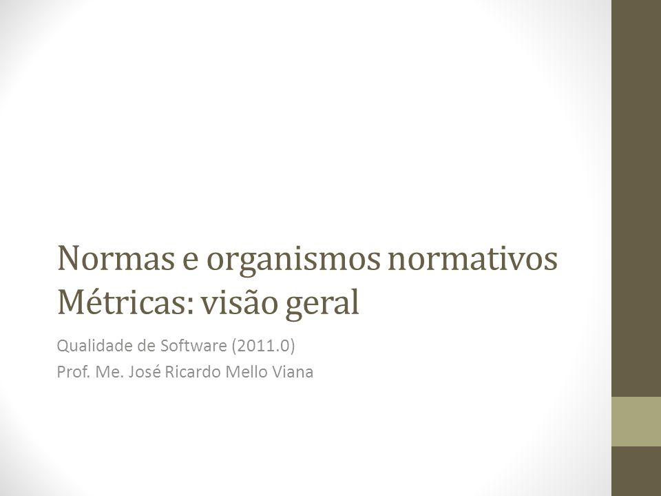 Normas e organismos normativos Métricas: visão geral Qualidade de Software (2011.0) Prof. Me. José Ricardo Mello Viana