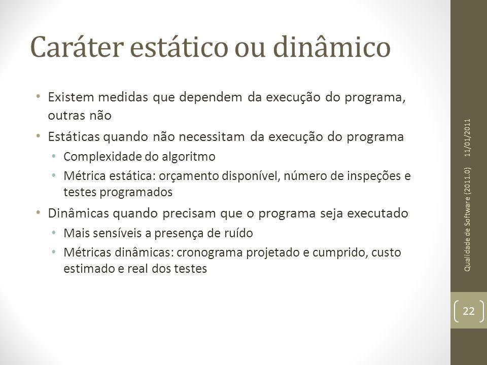 Caráter estático ou dinâmico Existem medidas que dependem da execução do programa, outras não Estáticas quando não necessitam da execução do programa